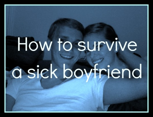How to survive a sick boyfriend